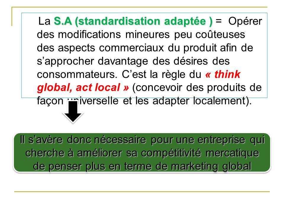 La S.A (standardisation adaptée ) = Opérer des modifications mineures peu coûteuses des aspects commerciaux du produit afin de s'approcher davantage des désires des consommateurs. C'est la règle du « think global, act local » (concevoir des produits de façon universelle et les adapter localement).