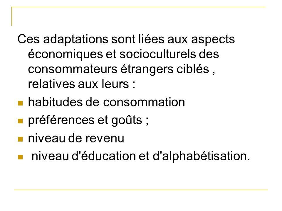 Ces adaptations sont liées aux aspects économiques et socioculturels des consommateurs étrangers ciblés , relatives aux leurs :