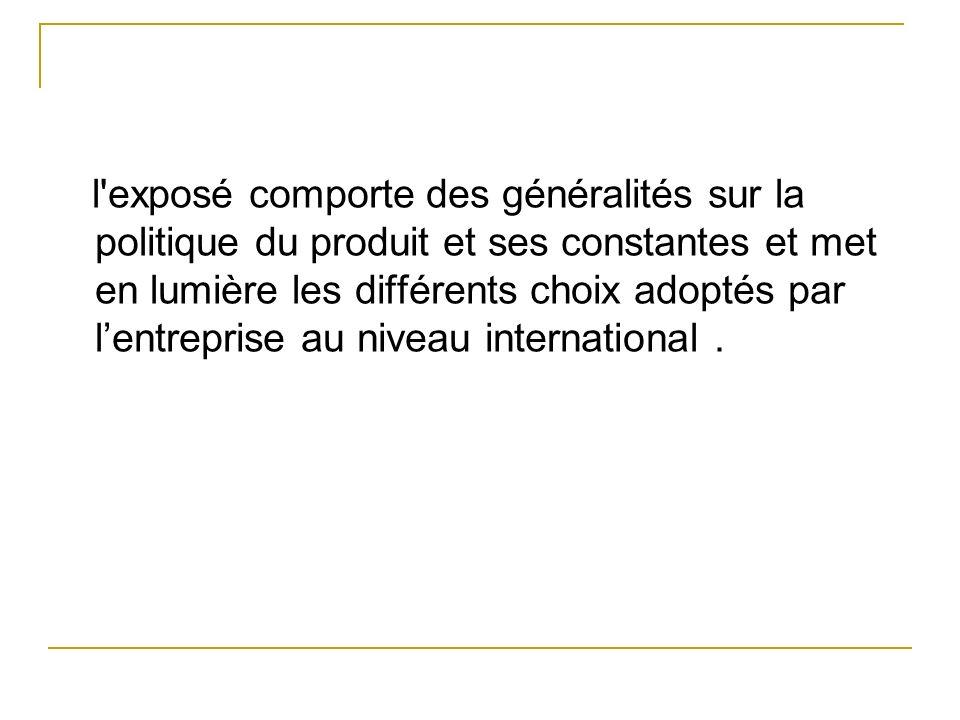 l exposé comporte des généralités sur la politique du produit et ses constantes et met en lumière les différents choix adoptés par l'entreprise au niveau international .