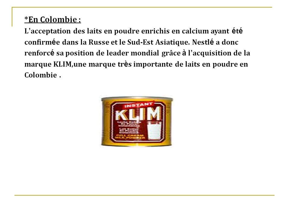 *En Colombie :L'acceptation des laits en poudre enrichis en calcium ayant été. confirmée dans la Russe et le Sud-Est Asiatique. Nestlé a donc.