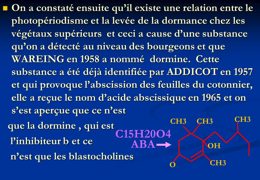 On a constaté ensuite qu'il existe une relation entre le photopériodisme et la levée de la dormance chez les végétaux supérieurs et ceci a cause d'une substance qu'on a détecté au niveau des bourgeons et que WAREING en 1958 a nommé dormine. Cette substance a été déjà identifiée par ADDICOT en 1957 et qui provoque l'abscission des feuilles du cotonnier, elle a reçue le nom d'acide abscissique en 1965 et on s'est aperçue que ce n'est