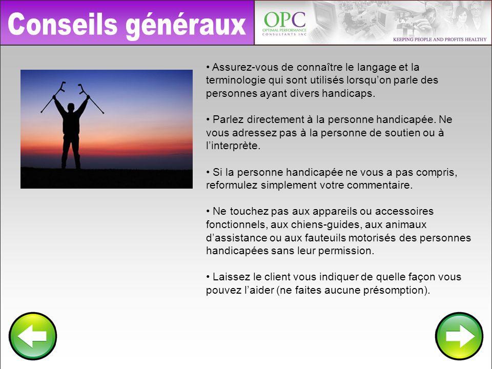 Conseils généraux • Assurez-vous de connaître le langage et la terminologie qui sont utilisés lorsqu'on parle des personnes ayant divers handicaps.