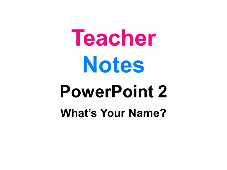 Teacher Notes PowerPoint 2 What's Your Name