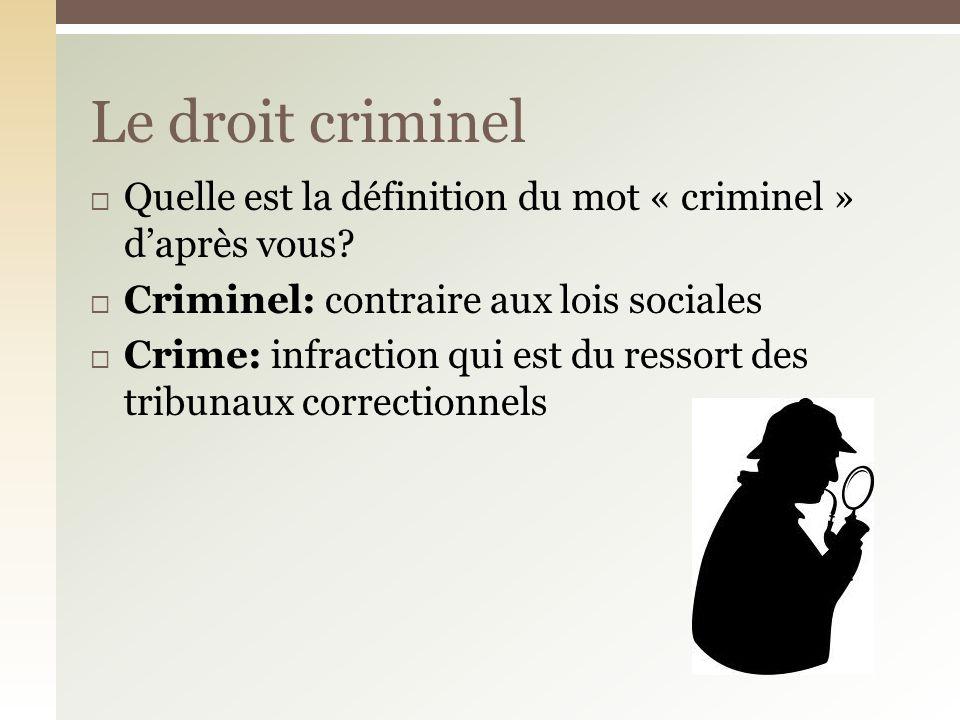 Le droit criminel Quelle est la définition du mot « criminel » d'après vous Criminel: contraire aux lois sociales.