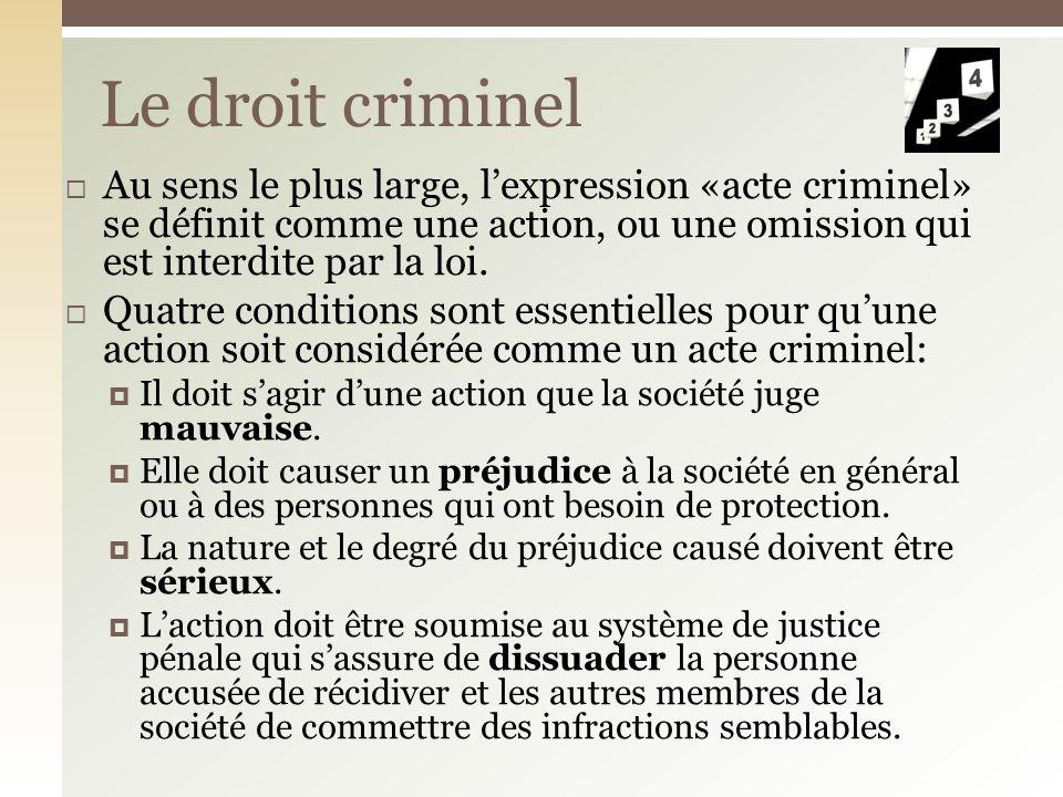 Le droit criminel Au sens le plus large, l'expression «acte criminel» se définit comme une action, ou une omission qui est interdite par la loi.