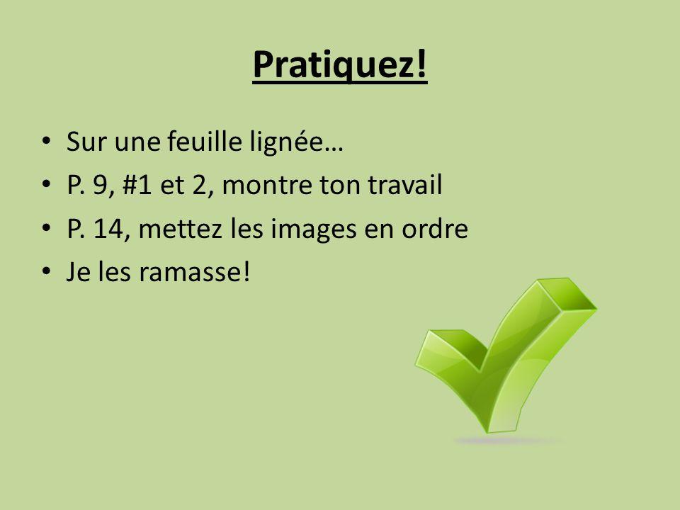 Pratiquez! Sur une feuille lignée… P. 9, #1 et 2, montre ton travail
