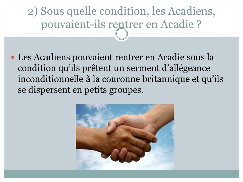2) Sous quelle condition, les Acadiens, pouvaient-ils rentrer en Acadie