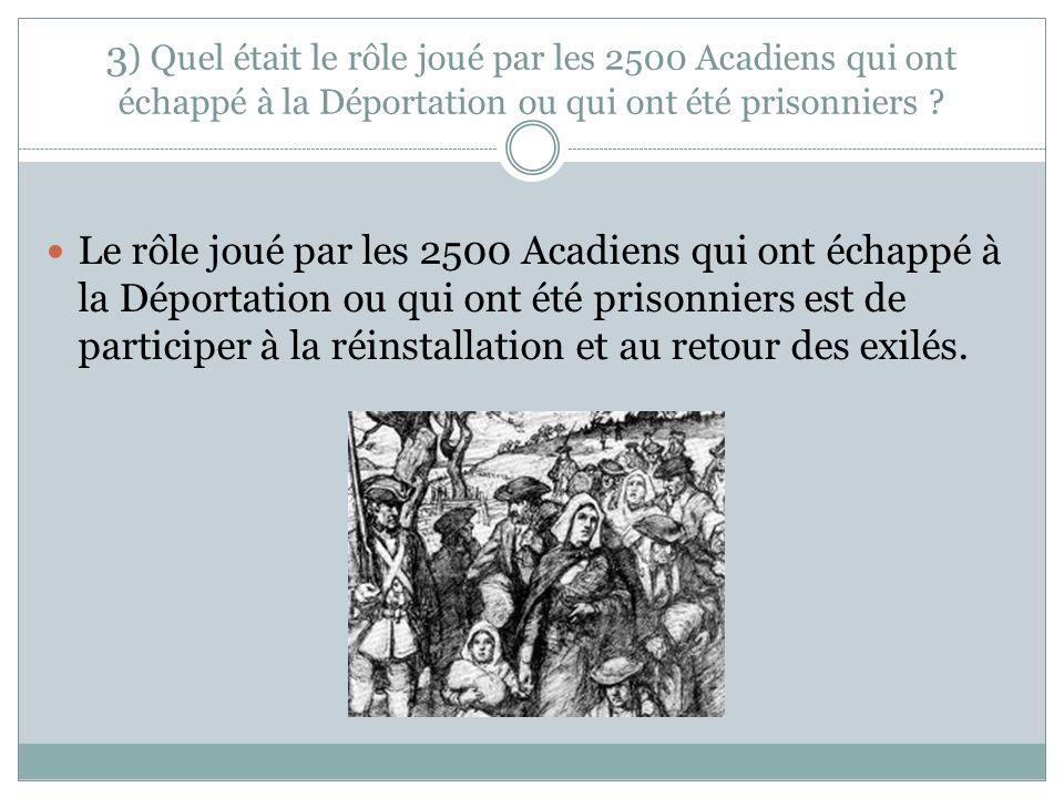 3) Quel était le rôle joué par les 2500 Acadiens qui ont échappé à la Déportation ou qui ont été prisonniers