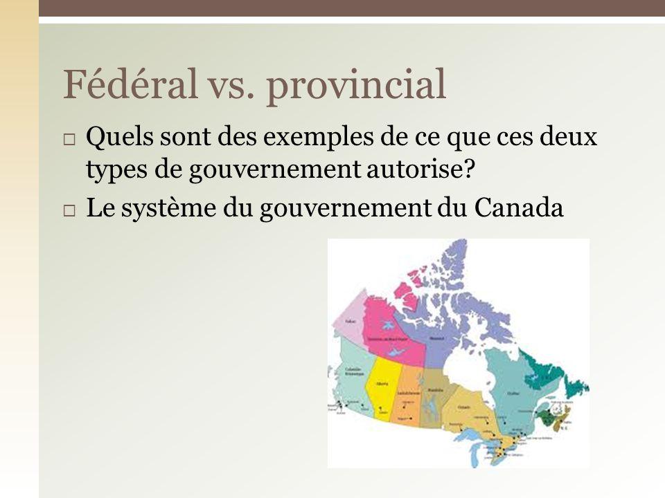 Fédéral vs. provincial Quels sont des exemples de ce que ces deux types de gouvernement autorise.