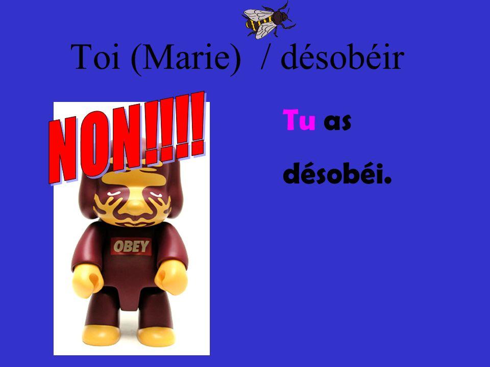 Toi (Marie) / désobéir NON!!!! Tu as désobéi.