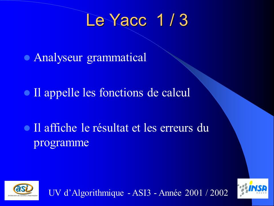 Le Yacc 1 / 3 Analyseur grammatical Il appelle les fonctions de calcul