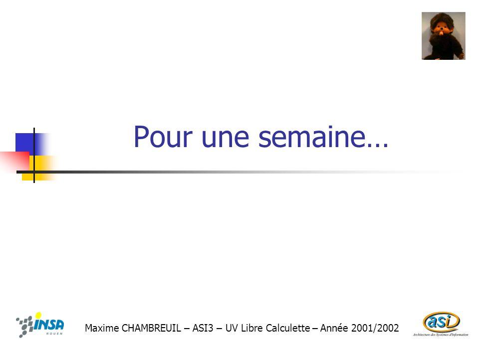Pour une semaine… Maxime CHAMBREUIL – ASI3 – UV Libre Calculette – Année 2001/2002