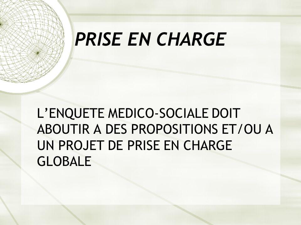 PRISE EN CHARGE L'ENQUETE MEDICO-SOCIALE DOIT ABOUTIR A DES PROPOSITIONS ET/OU A UN PROJET DE PRISE EN CHARGE GLOBALE.