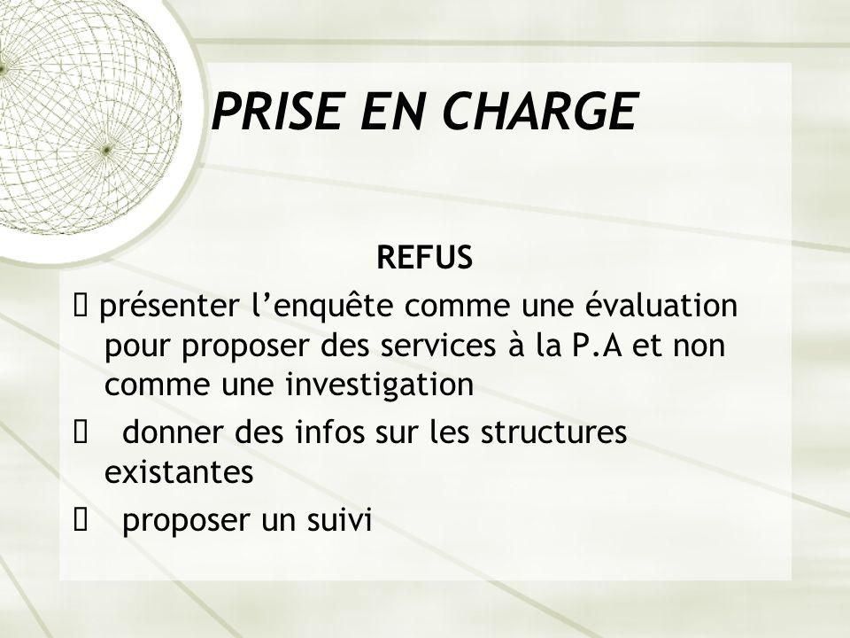 PRISE EN CHARGE REFUS. ê présenter l'enquête comme une évaluation pour proposer des services à la P.A et non comme une investigation.