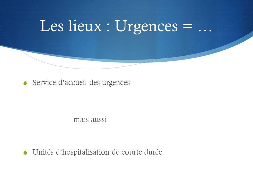 Les lieux : Urgences = … Service d'accueil des urgences mais aussi
