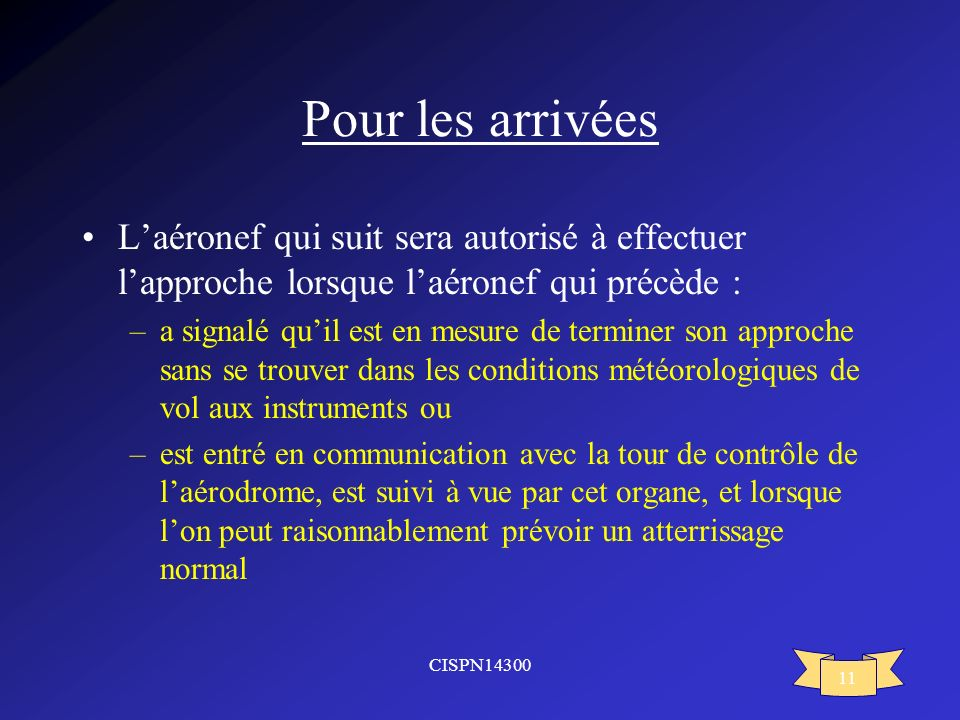 Pour les arrivéesL'aéronef qui suit sera autorisé à effectuer l'approche lorsque l'aéronef qui précède :