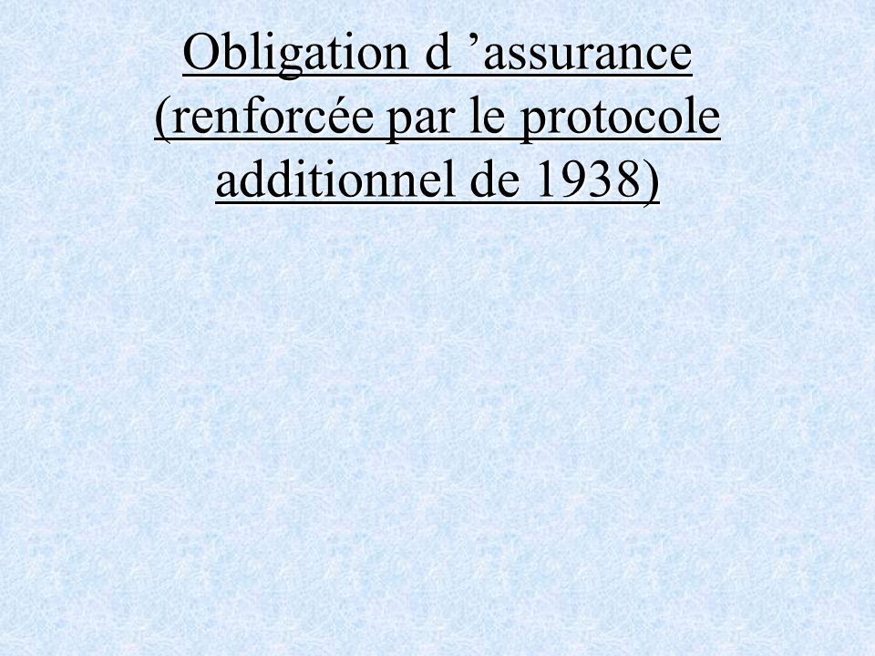 Obligation d 'assurance (renforcée par le protocole additionnel de 1938)