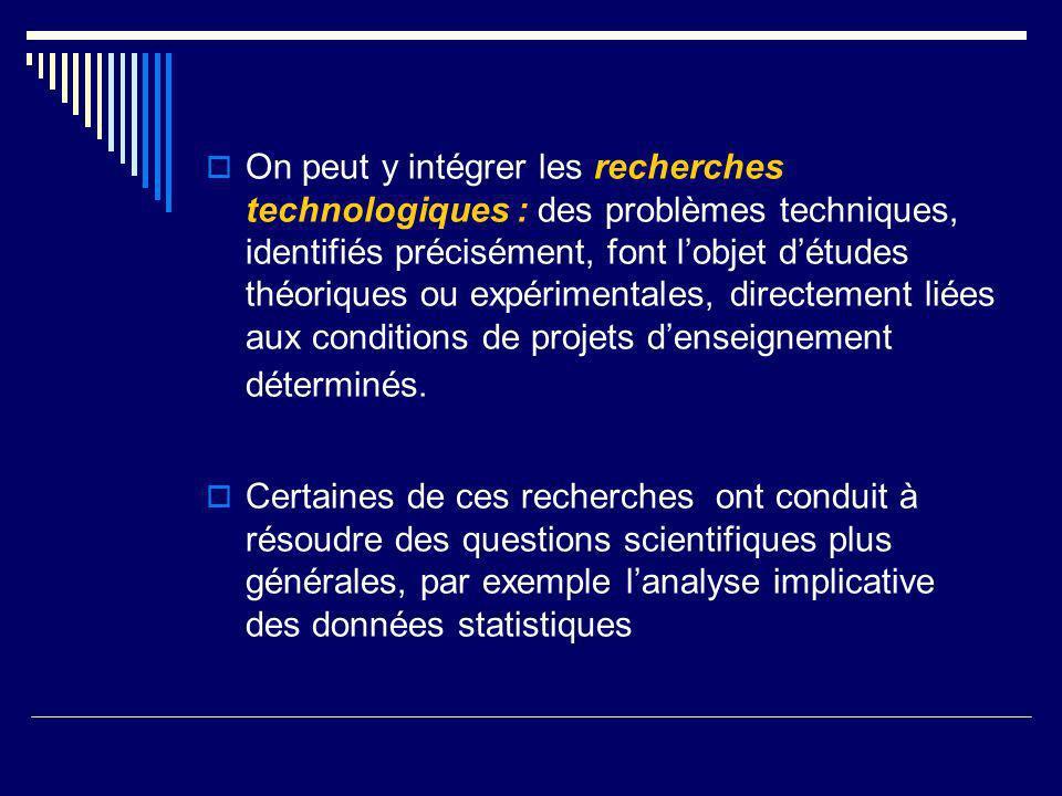 On peut y intégrer les recherches technologiques : des problèmes techniques, identifiés précisément, font l'objet d'études théoriques ou expérimentales, directement liées aux conditions de projets d'enseignement déterminés.