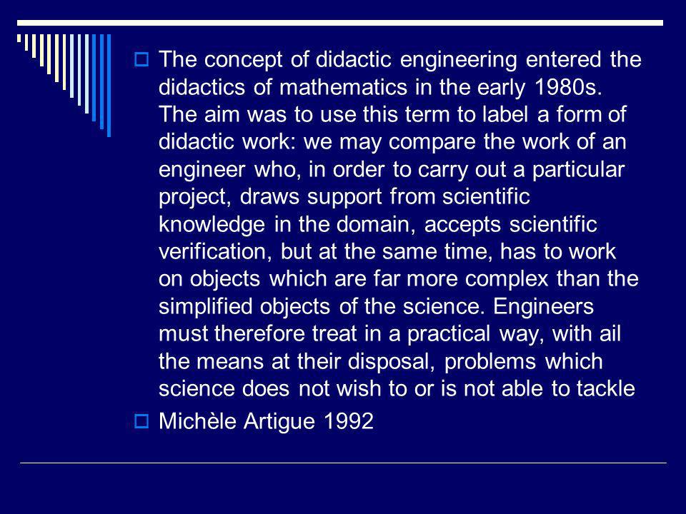 The concept of didactic engineering entered the didactics of mathematics in the early 1980s. The aim was to use this term to label a form of didactic work: we may compare the work of an engineer who, in order to carry out a particular project, draws support from scientific knowledge in the domain, accepts scientific verification, but at the same time, has to work on objects which are far more complex than the simplified objects of the science. Engineers must therefore treat in a practical way, with ail the means at their disposal, problems which science does not wish to or is not able to tackle