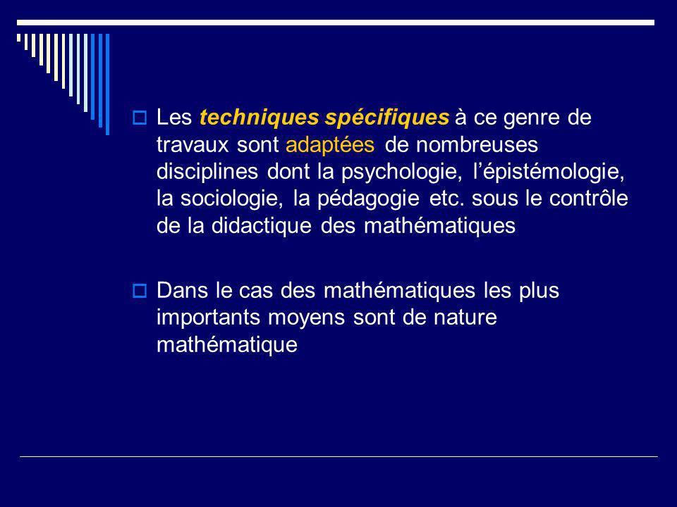 Les techniques spécifiques à ce genre de travaux sont adaptées de nombreuses disciplines dont la psychologie, l'épistémologie, la sociologie, la pédagogie etc. sous le contrôle de la didactique des mathématiques