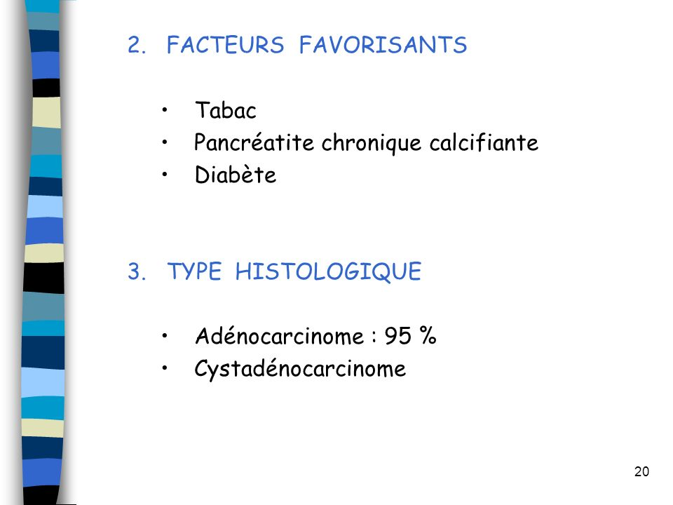 FACTEURS FAVORISANTS Tabac. Pancréatite chronique calcifiante. Diabète. TYPE HISTOLOGIQUE. Adénocarcinome : 95 %