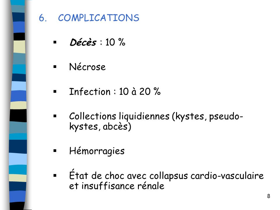 6. COMPLICATIONS Décès : 10 % Nécrose. Infection : 10 à 20 % Collections liquidiennes (kystes, pseudo-kystes, abcès)