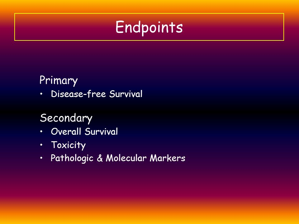 Endpoints Primary Secondary Disease-free Survival Overall Survival