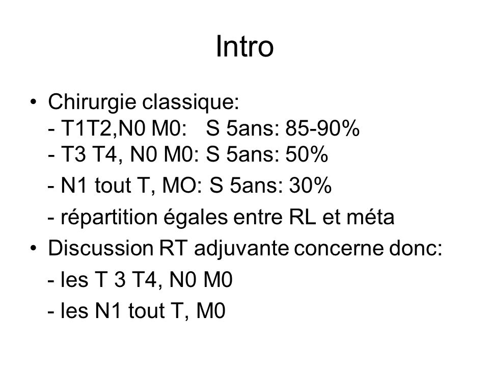 Intro Chirurgie classique: - T1T2,N0 M0: S 5ans: 85-90% - T3 T4, N0 M0: S 5ans: 50%