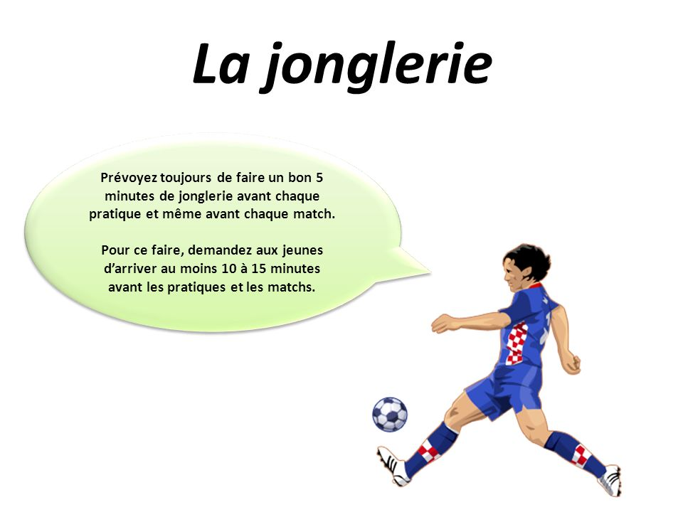 La jonglerie Prévoyez toujours de faire un bon 5 minutes de jonglerie avant chaque pratique et même avant chaque match.