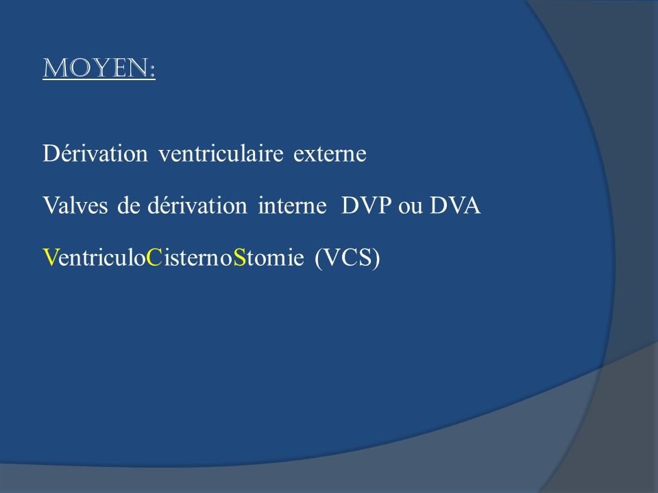 Moyen: Dérivation ventriculaire externe. Valves de dérivation interne DVP ou DVA.