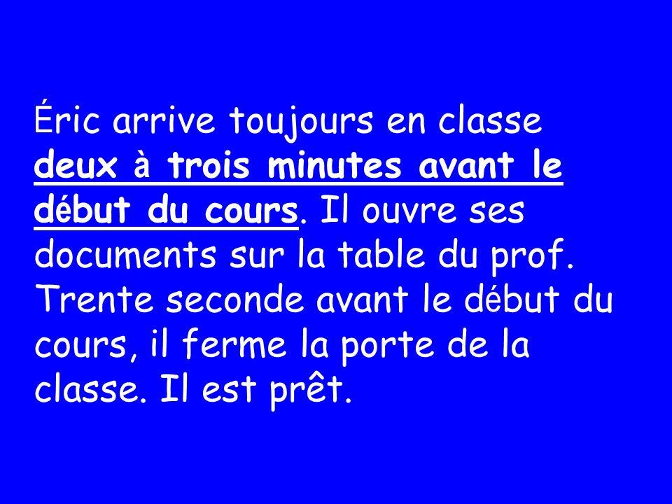 Éric arrive toujours en classe deux à trois minutes avant le début du cours.