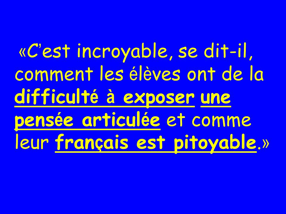 «C'est incroyable, se dit-il, comment les élèves ont de la difficulté à exposer une pensée articulée et comme leur français est pitoyable.»