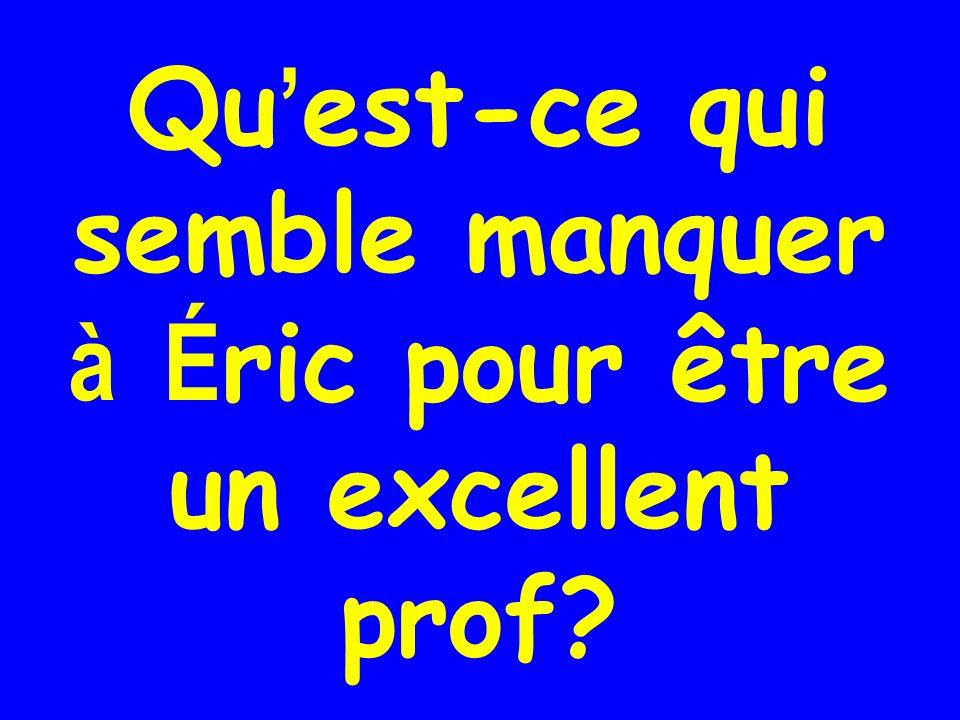 Qu'est-ce qui semble manquer à Éric pour être un excellent prof