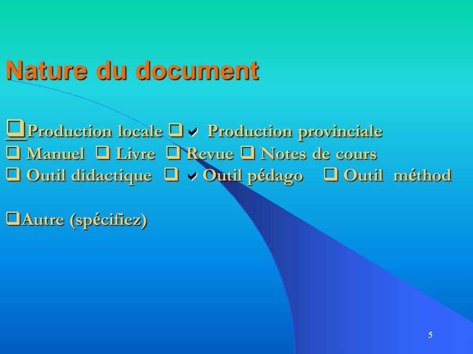 Nature du document Production locale  Production provinciale  Manuel  Livre  Revue  Notes de cours  Outil didactique  Outil pédago  Outil méthod Autre (spécifiez)