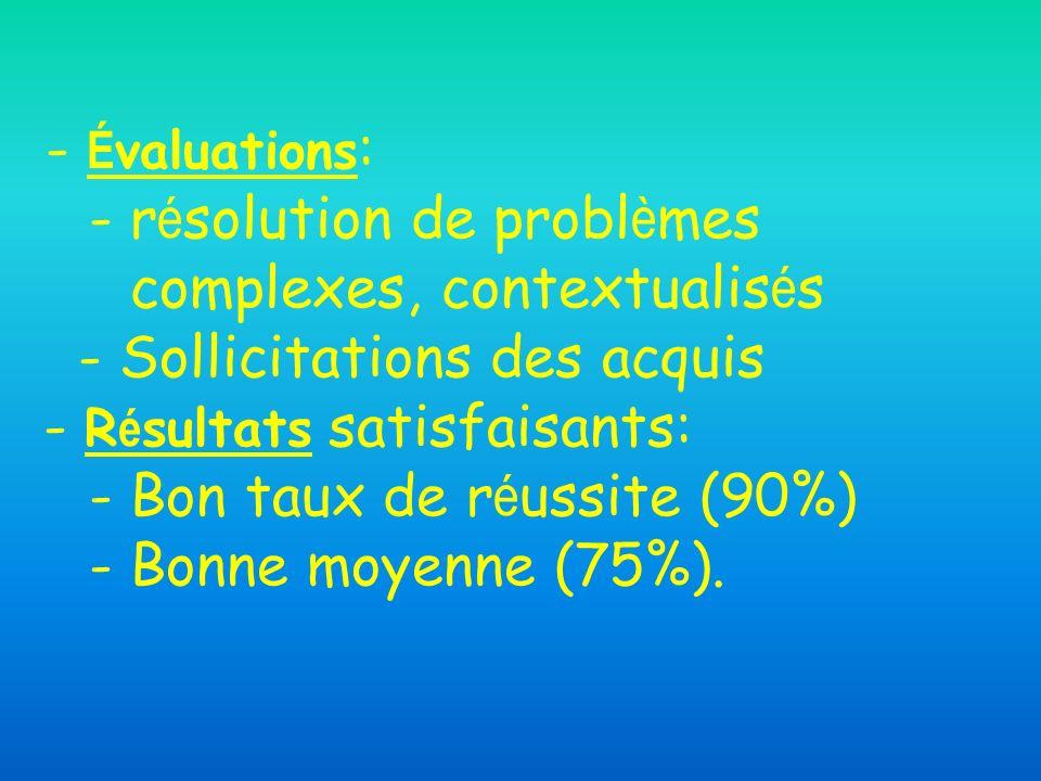- Évaluations: - résolution de problèmes complexes, contextualisés - Sollicitations des acquis - Résultats satisfaisants: - Bon taux de réussite (90%) - Bonne moyenne (75%).
