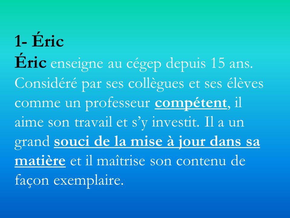 1- Éric Éric enseigne au cégep depuis 15 ans