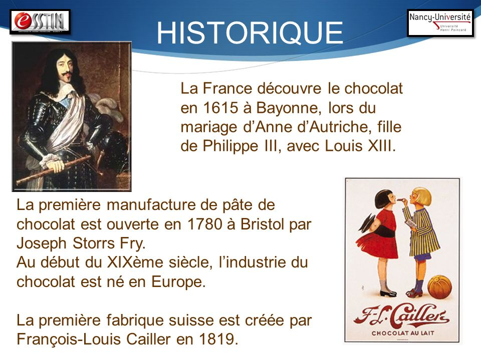 HISTORIQUELa France découvre le chocolat en 1615 à Bayonne, lors du mariage d'Anne d'Autriche, fille de Philippe III, avec Louis XIII.