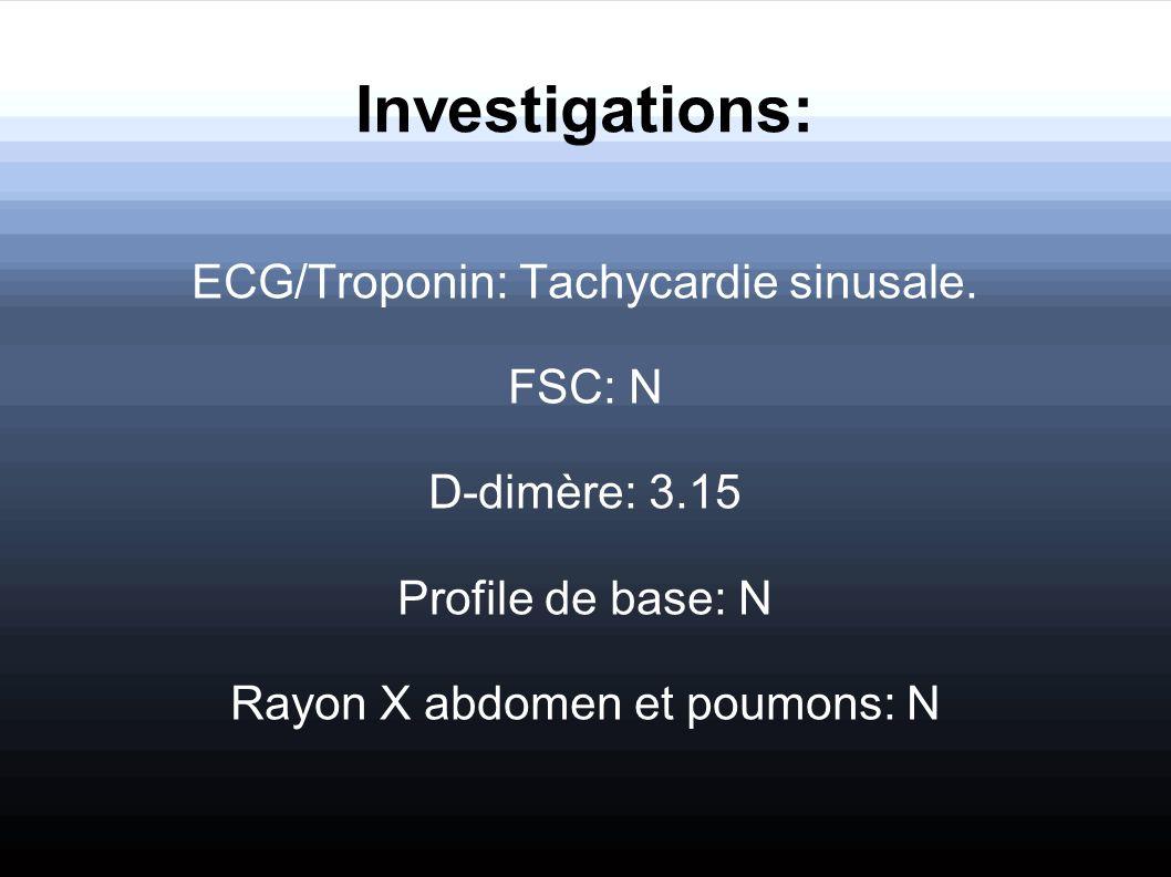 Investigations: ECG/Troponin: Tachycardie sinusale. FSC: N