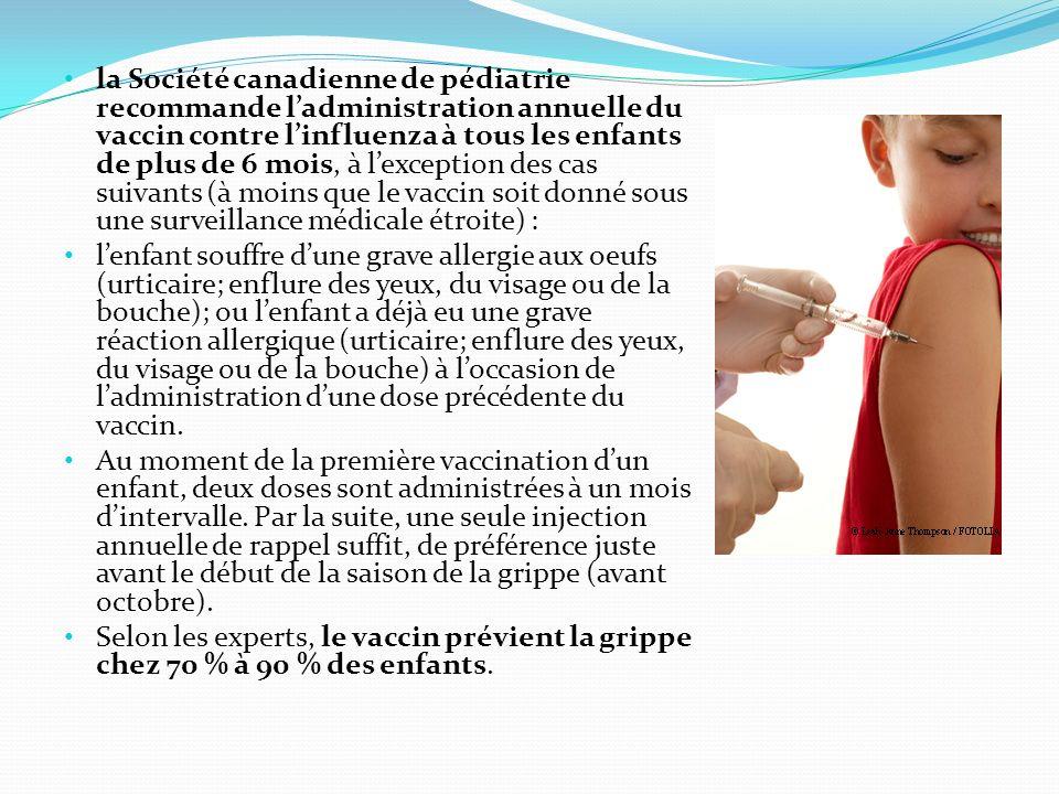 la Société canadienne de pédiatrie recommande l'administration annuelle du vaccin contre l'influenza à tous les enfants de plus de 6 mois, à l'exception des cas suivants (à moins que le vaccin soit donné sous une surveillance médicale étroite) :