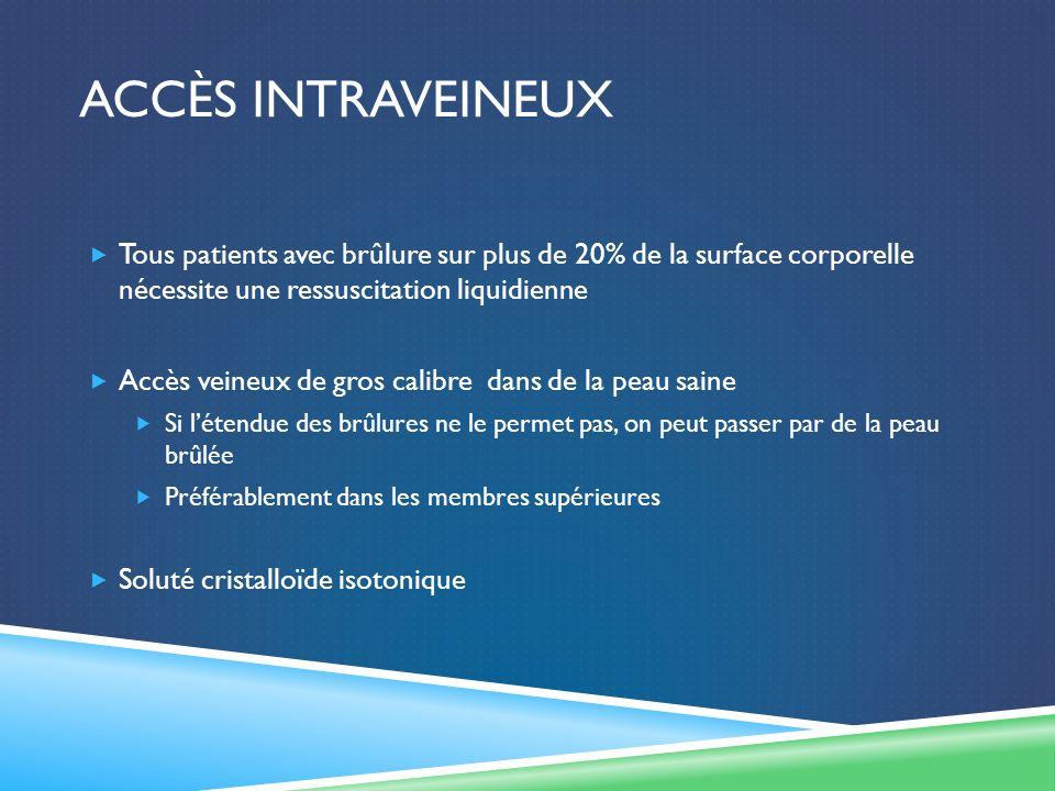 Accès intraveineux Tous patients avec brûlure sur plus de 20% de la surface corporelle nécessite une ressuscitation liquidienne.