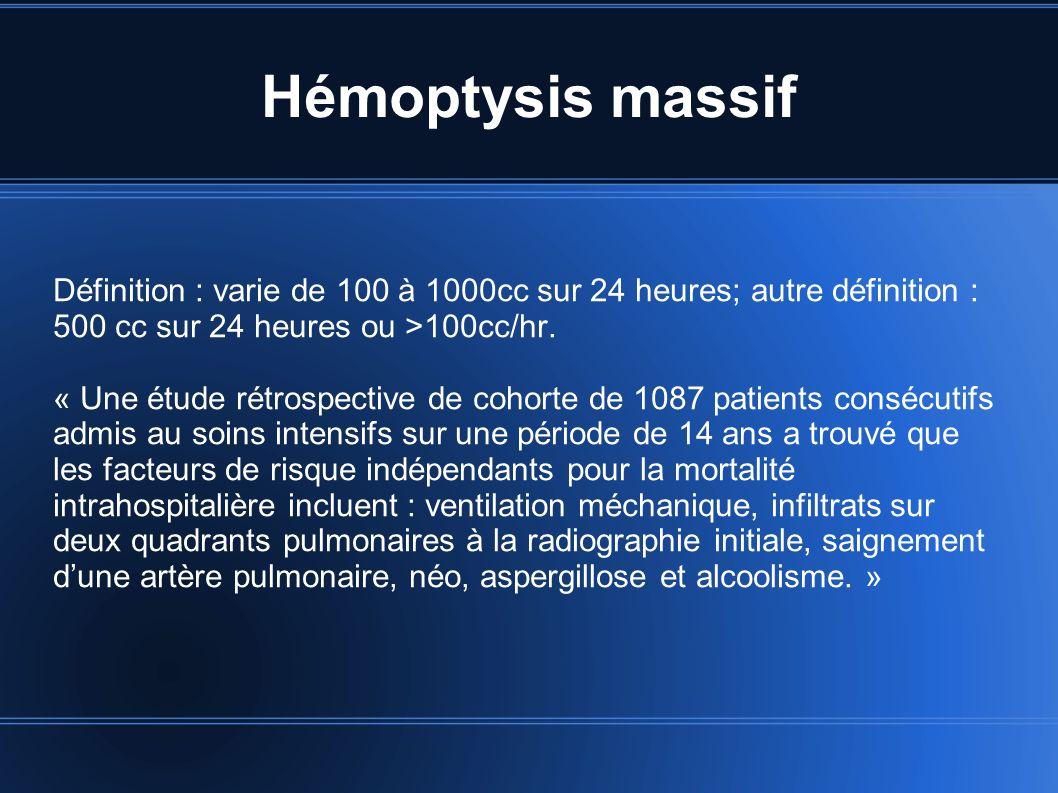 Hémoptysis massif Définition : varie de 100 à 1000cc sur 24 heures; autre définition : 500 cc sur 24 heures ou >100cc/hr.