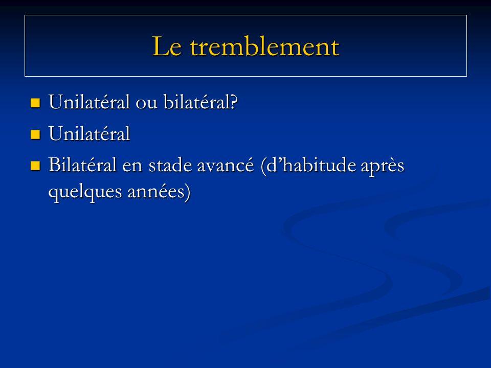 Le tremblement Unilatéral ou bilatéral Unilatéral