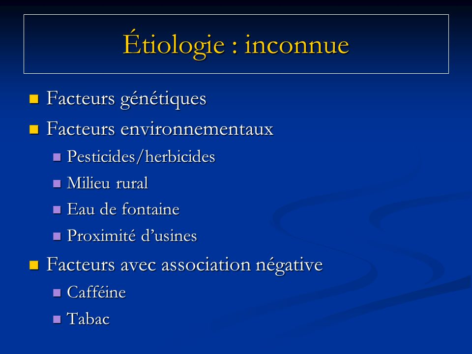 Étiologie : inconnue Facteurs génétiques Facteurs environnementaux
