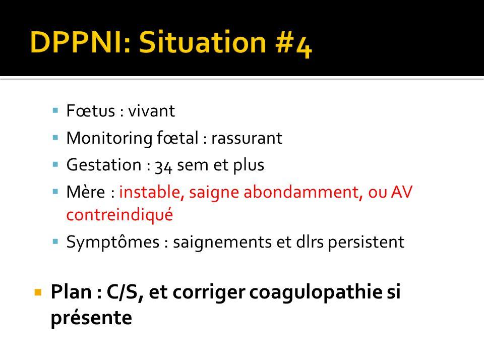 DPPNI: Situation #4 Plan : C/S, et corriger coagulopathie si présente