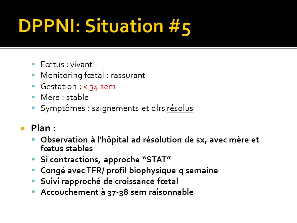DPPNI: Situation #5 Plan : Fœtus : vivant Monitoring fœtal : rassurant