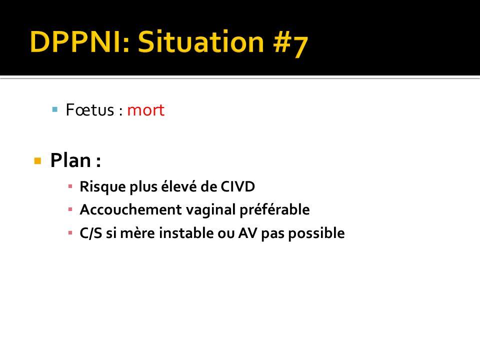 DPPNI: Situation #7 Plan : Fœtus : mort Risque plus élevé de CIVD