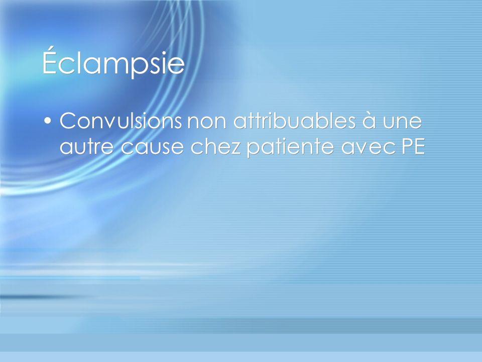 Éclampsie Convulsions non attribuables à une autre cause chez patiente avec PE. Eclampsie : avant, pendant ou après travail.