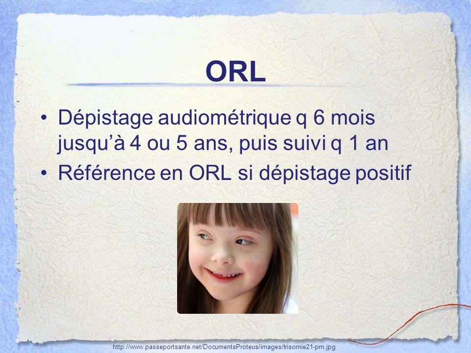ORL Dépistage audiométrique q 6 mois jusqu'à 4 ou 5 ans, puis suivi q 1 an. Référence en ORL si dépistage positif.