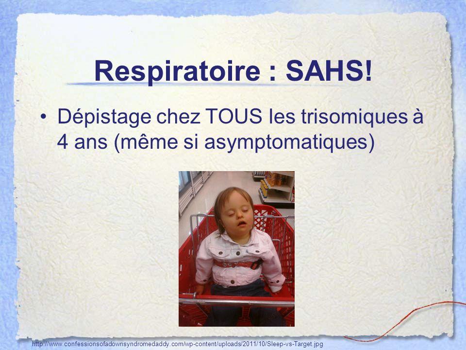 Respiratoire : SAHS! Dépistage chez TOUS les trisomiques à 4 ans (même si asymptomatiques)
