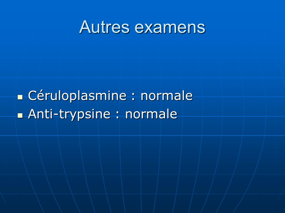 Autres examens Céruloplasmine : normale Anti-trypsine : normale